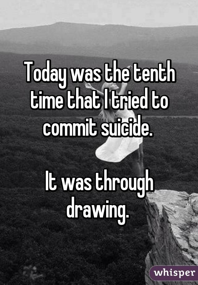 Today was the tenth time that I tried to commit suicide.   It was through drawing.