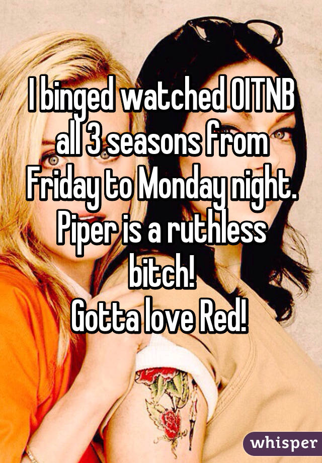 I binged watched OITNB all 3 seasons from Friday to Monday night. Piper is a ruthless bitch! Gotta love Red!