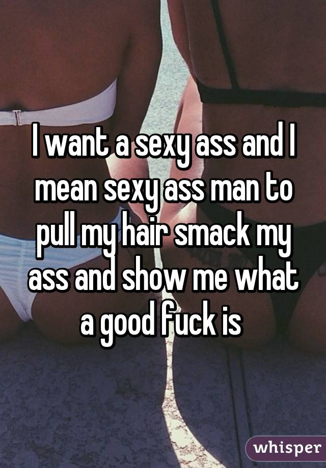 I want a sexy ass and I mean sexy ass man to pull my hair smack my ass and show me what a good fuck is