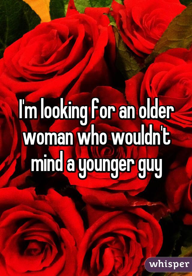 I'm looking for an older woman who wouldn't mind a younger guy