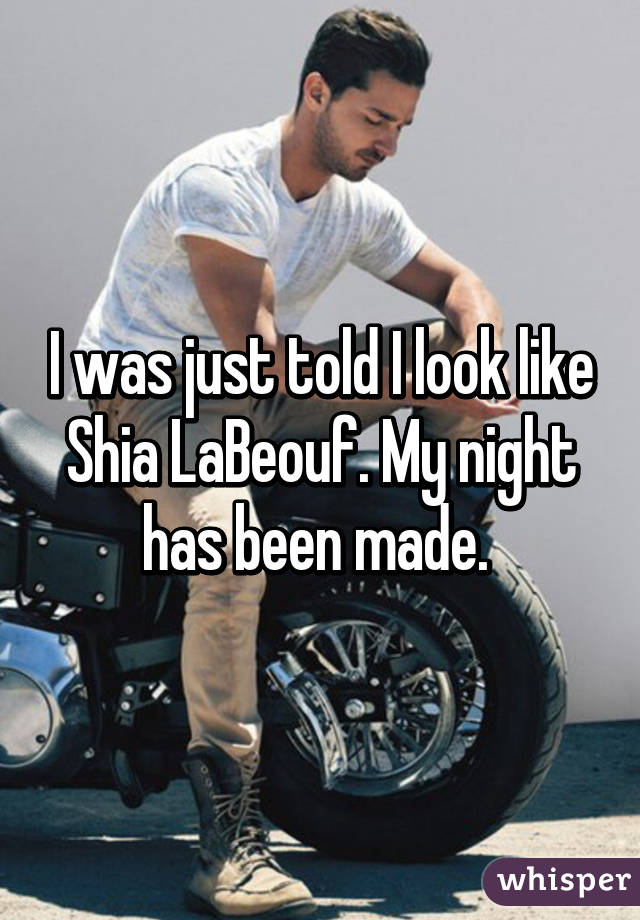 I was just told I look like Shia LaBeouf. My night has been made.