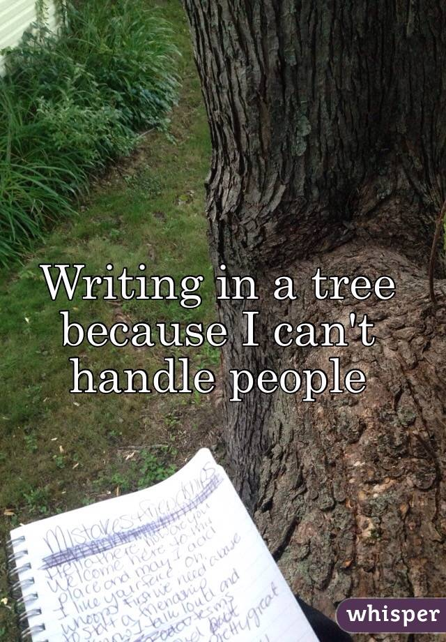 Writing in a tree because I can't handle people