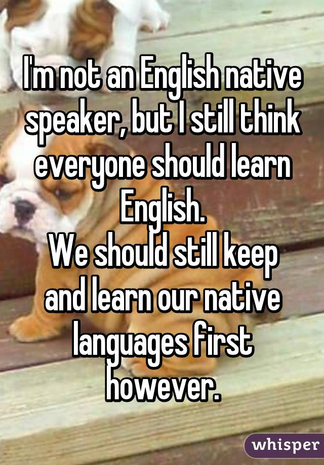 I'm not an English native speaker, but I still think everyone should learn English. We should still keep and learn our native languages first however.