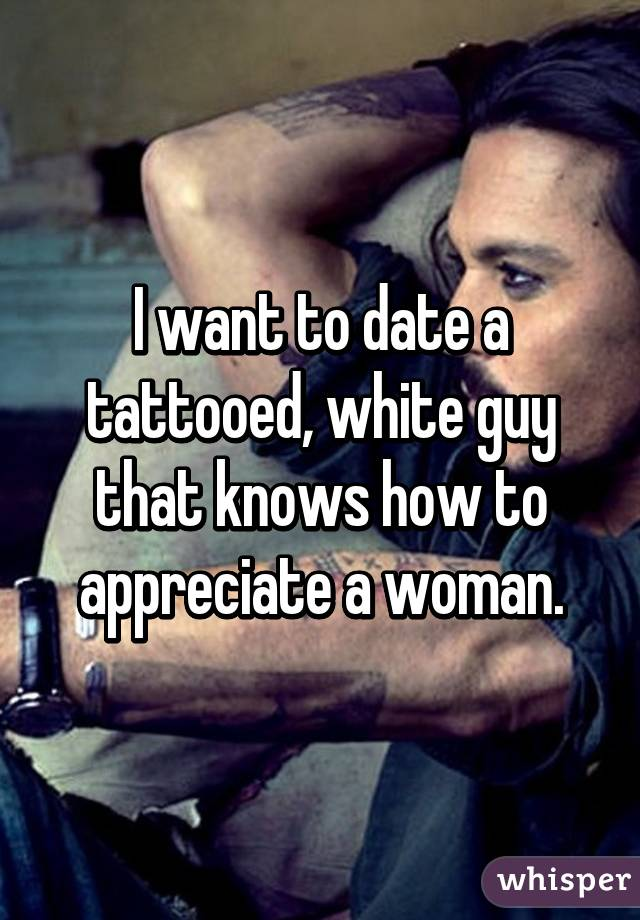 I want to date a tattooed, white guy that knows how to appreciate a woman.