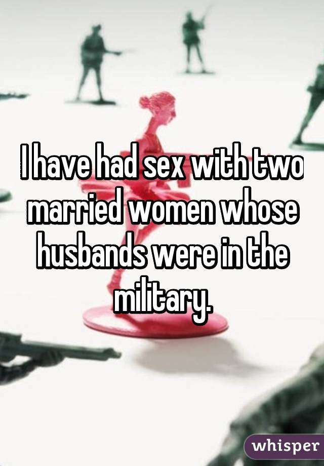 I have had sex with two married women whose husbands were in the military.