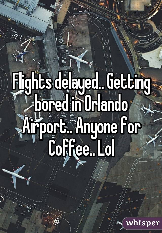 Flights delayed.. Getting bored in Orlando Airport.. Anyone for Coffee.. Lol