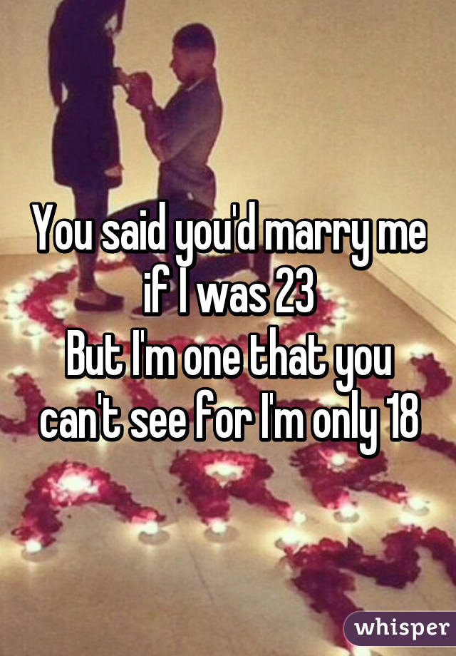 You said you'd marry me if I was 23 But I'm one that you can't see for I'm only 18