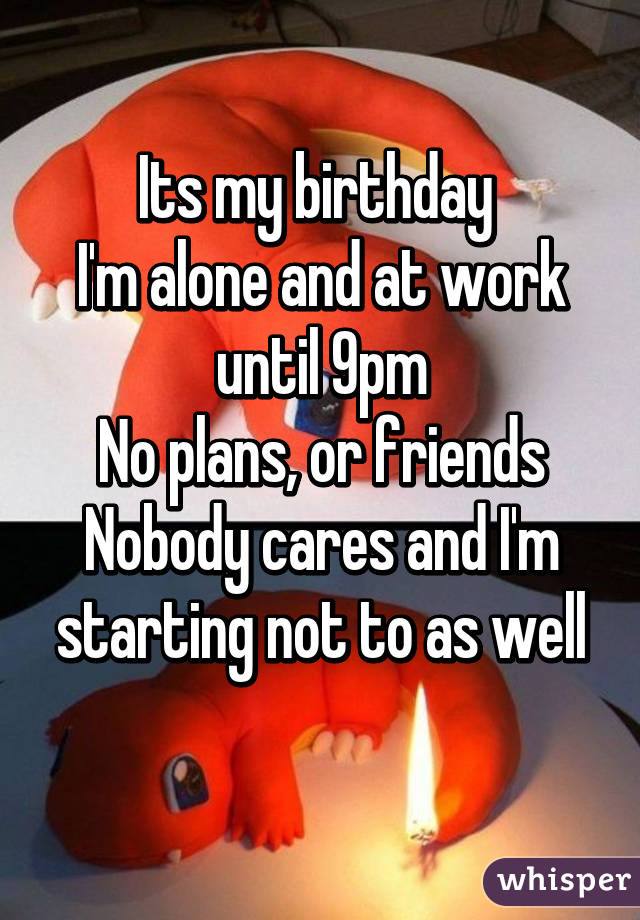 Its my birthday  I'm alone and at work until 9pm No plans, or friends Nobody cares and I'm starting not to as well