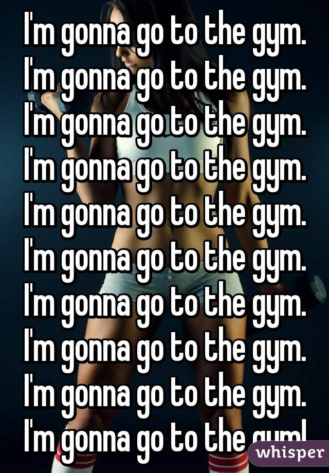 I'm gonna go to the gym. I'm gonna go to the gym. I'm gonna go to the gym. I'm gonna go to the gym. I'm gonna go to the gym. I'm gonna go to the gym. I'm gonna go to the gym. I'm gonna go to the gym. I'm gonna go to the gym. I'm gonna go to the gym!