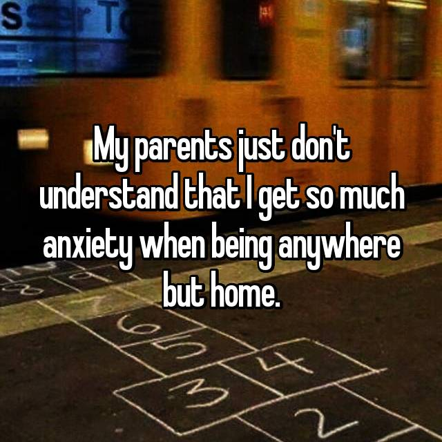 My parents just don't understand that I get so much anxiety when being anywhere but home.