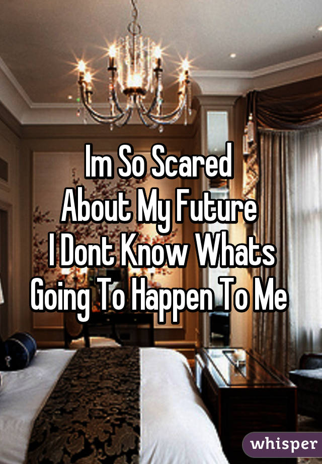 Im So Scared About My Future I Dont Know Whats Going To