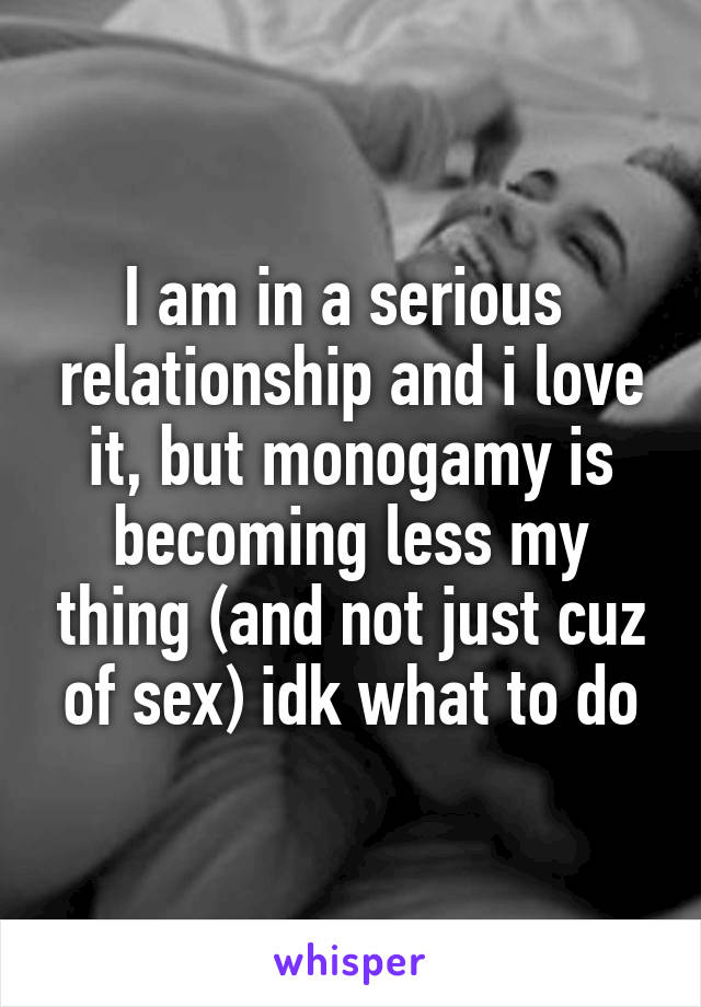 I am in a serious  relationship and i love it, but monogamy is becoming less my thing (and not just cuz of sex) idk what to do