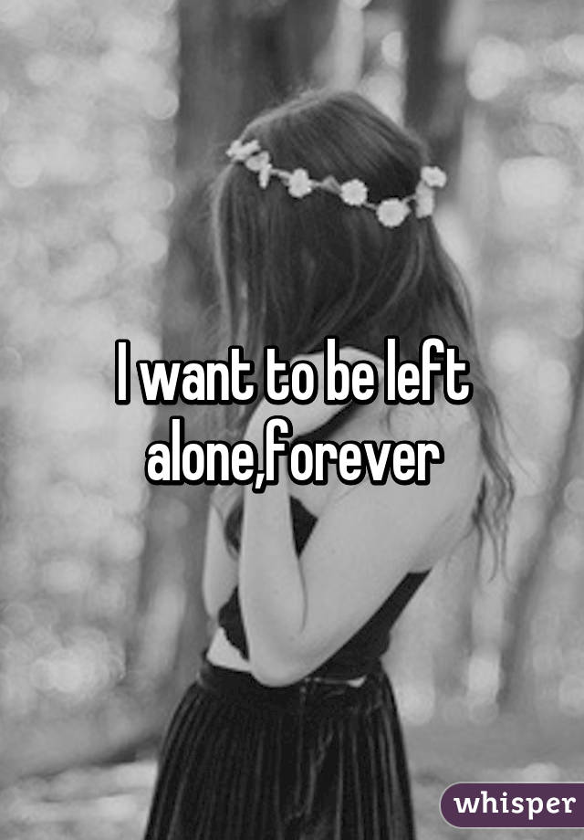 i want to be alone forever