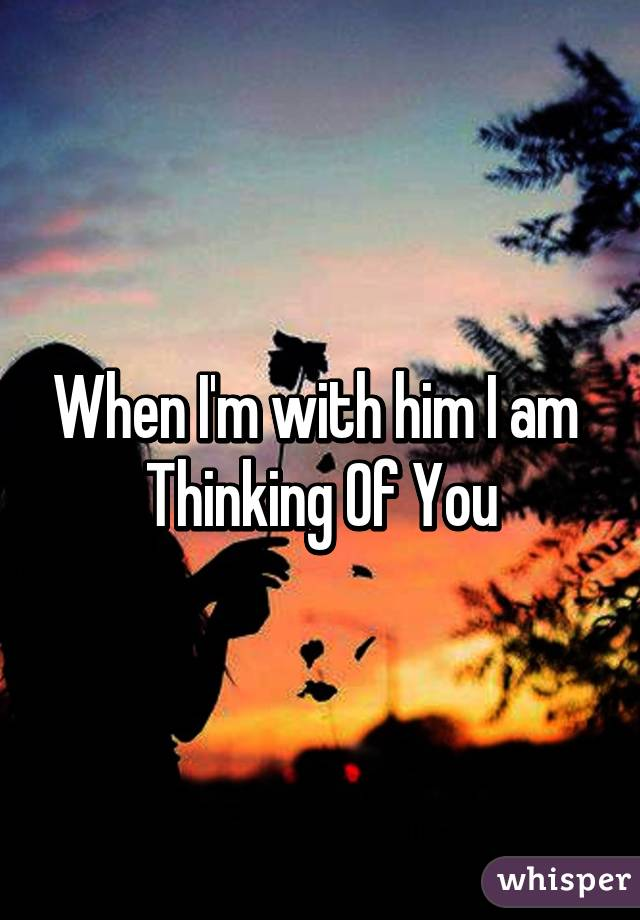 When I'm with him I am Thinking Of You