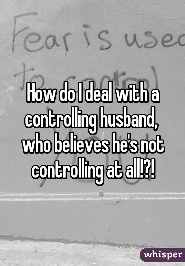 How do you deal with a controlling husband