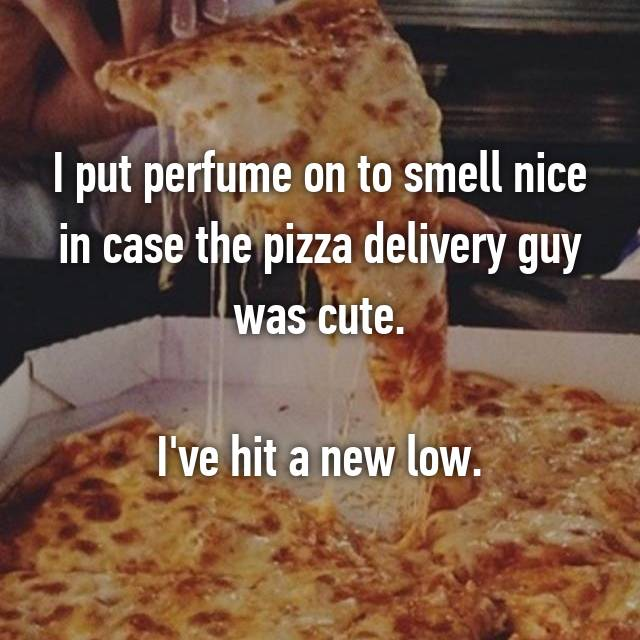 I put perfume on to smell nice in case the pizza delivery guy was cute.  I've hit a new low.