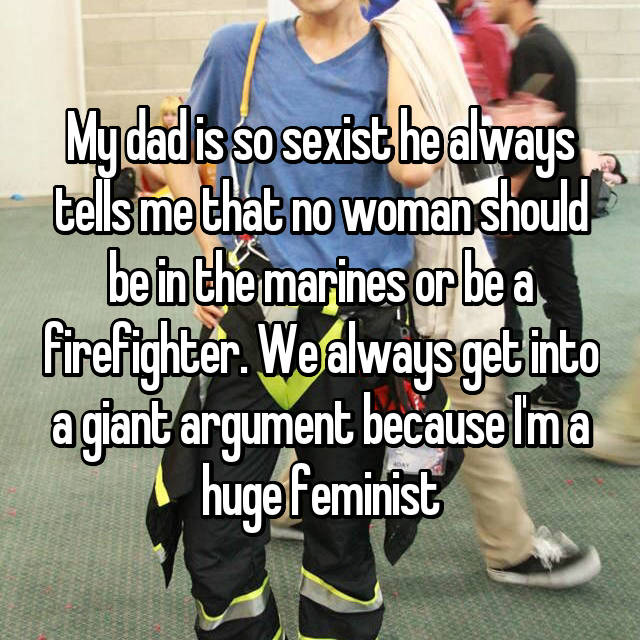 My dad is so sexist he always tells me that no woman should be in the marines or be a firefighter. We always get into a giant argument because I'm a huge feminist