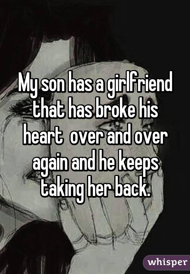 My sons girlfriend broke his heart