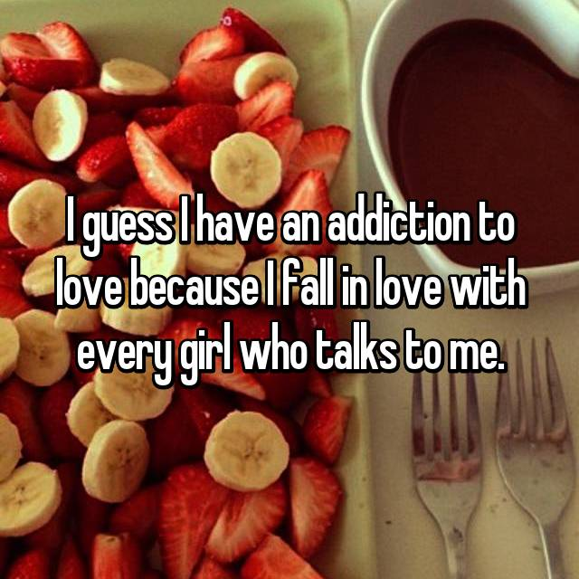 I guess I have an addiction to love because I fall in love with every girl who talks to me.