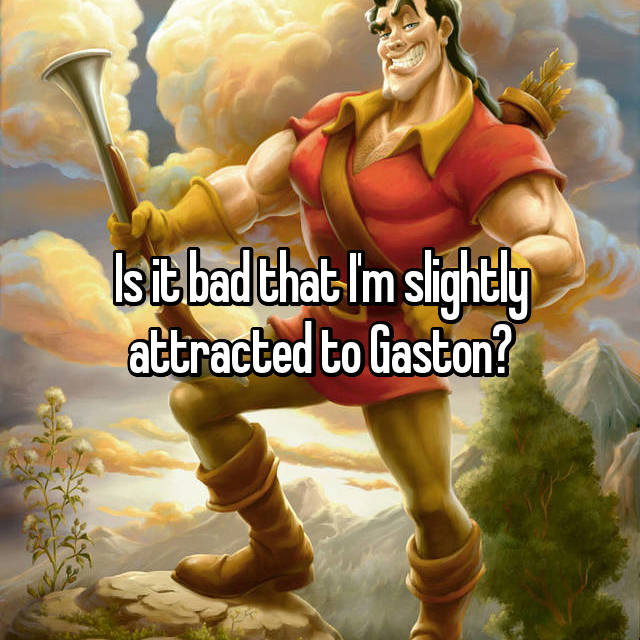Is it bad that I'm slightly attracted to Gaston?