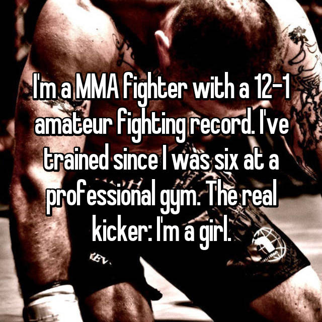 I'm a MMA fighter with a 12-1 amateur fighting record. I've trained since I was six at a professional gym. The real kicker: I'm a girl.