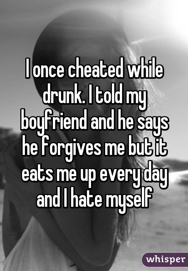 I once cheated while drunk  I told my boyfriend and he says he