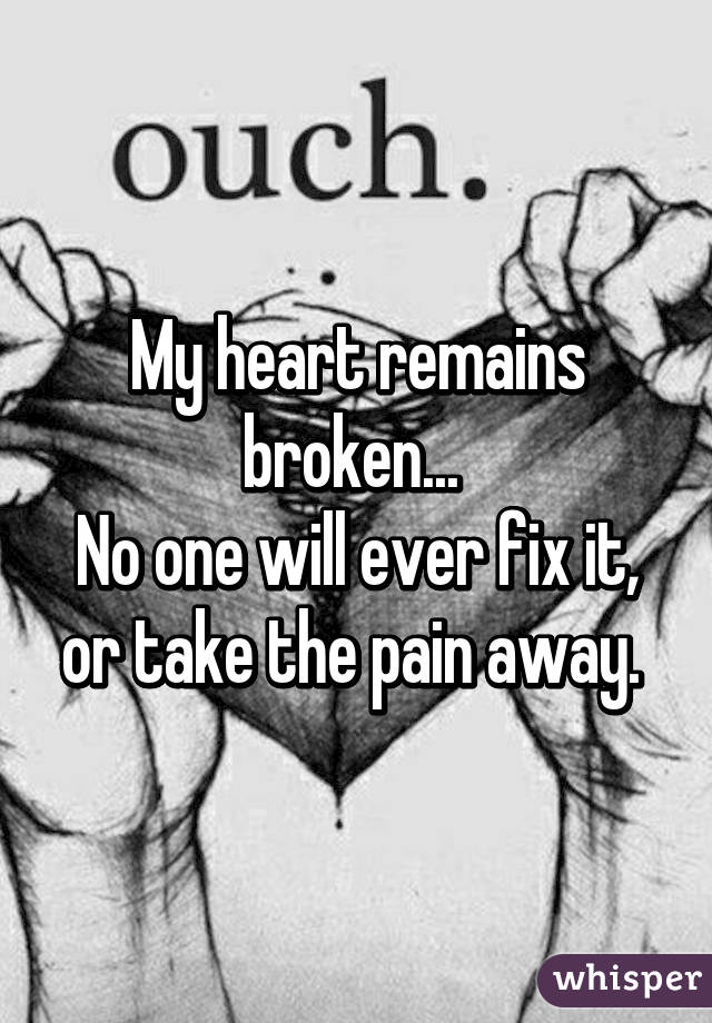 My Heart Remains Broken... No One Will Ever Fix It, Or