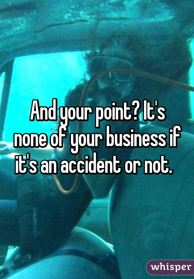 And your point? It's none of your business if it's an accident or not.