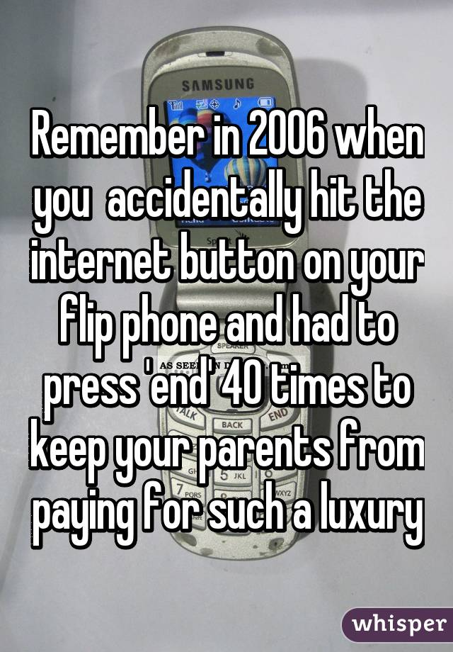 Remember in 2006 when you  accidentally hit the internet button on your flip phone and had to press 'end' 40 times to keep your parents from paying for such a luxury