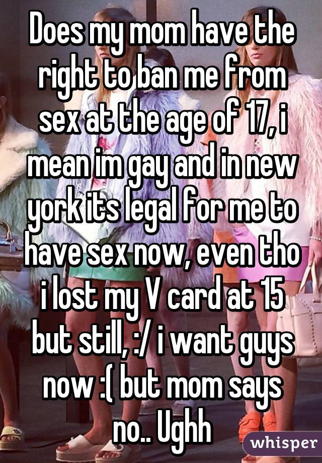 Does my mom have the right to ban me from sex at the age of 17,