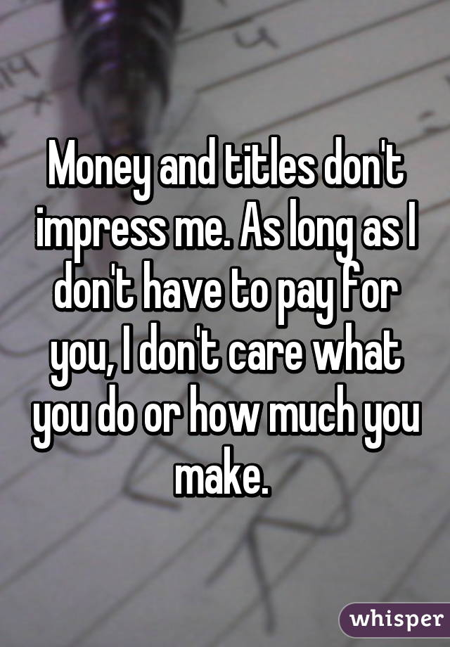 26157c4e60 Money and titles don t impress me. As long as I don t have to pay ...