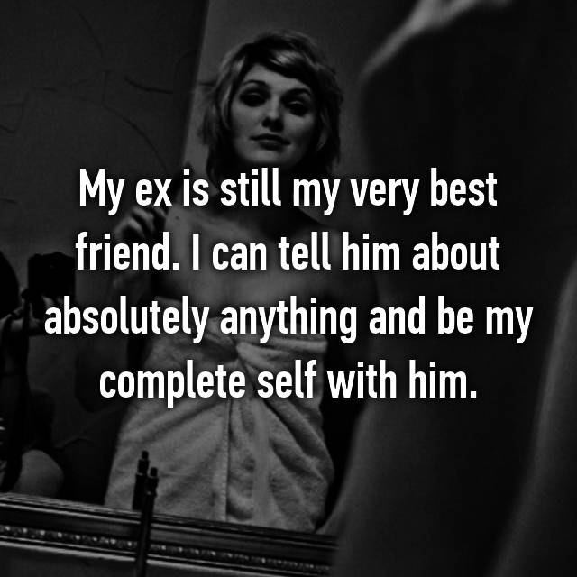 My ex is still my very best friend. I can tell him about absolutely anything and be my complete self with him.