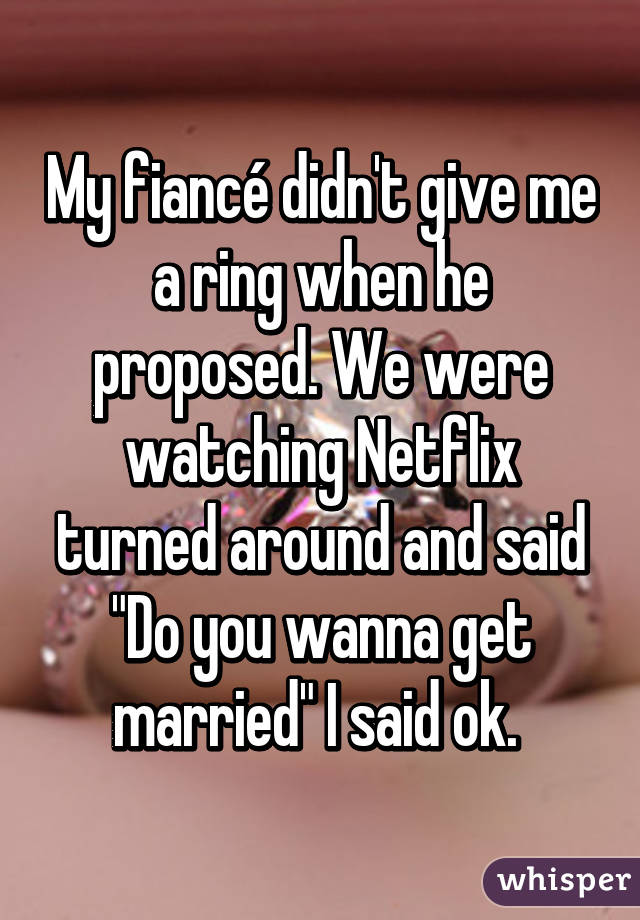 """My fiancé didn't give me a ring when he proposed. We were watching Netflix turned around and said """"Do you wanna get married"""" I said ok."""
