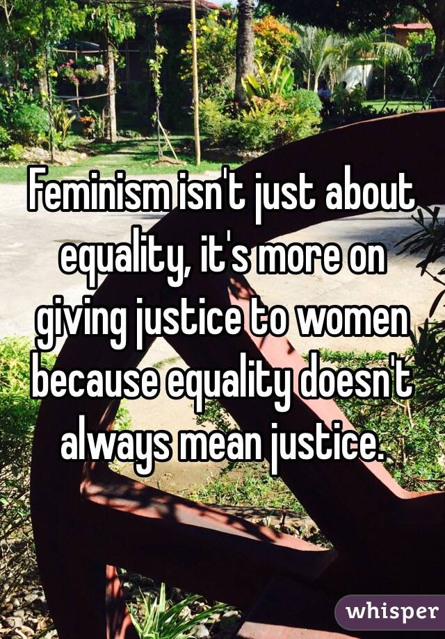 Equality Doesnt Mean Justice >> Feminism Isn T Just About Equality It S More On Giving Justice To