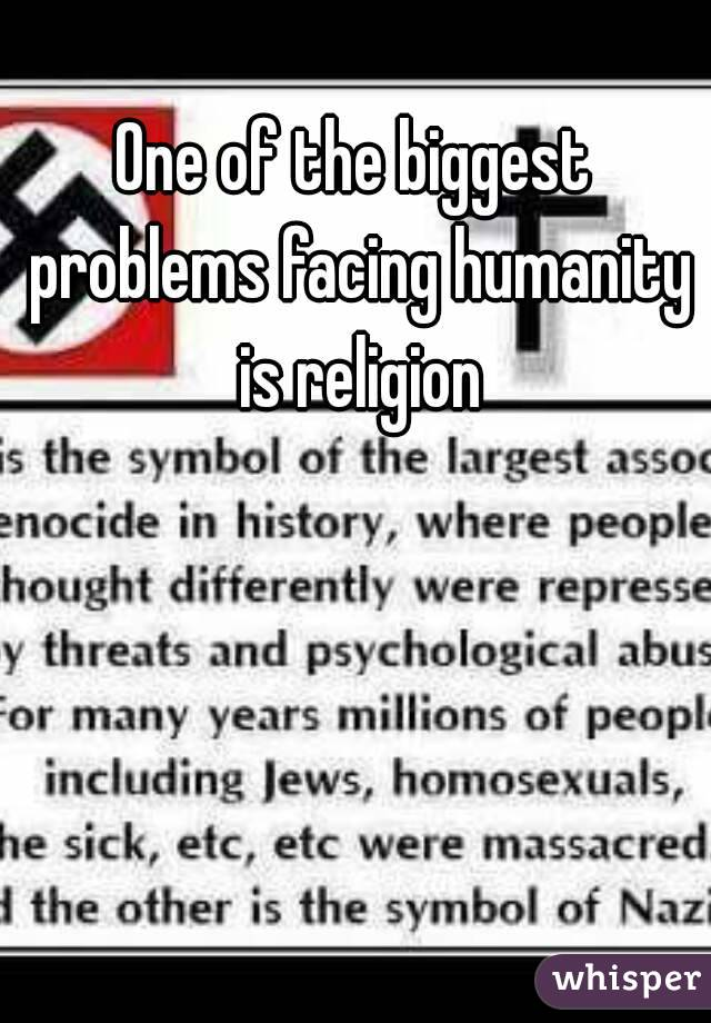 Of The Biggest Problems Facing Humanity Is Religion - The biggest religion