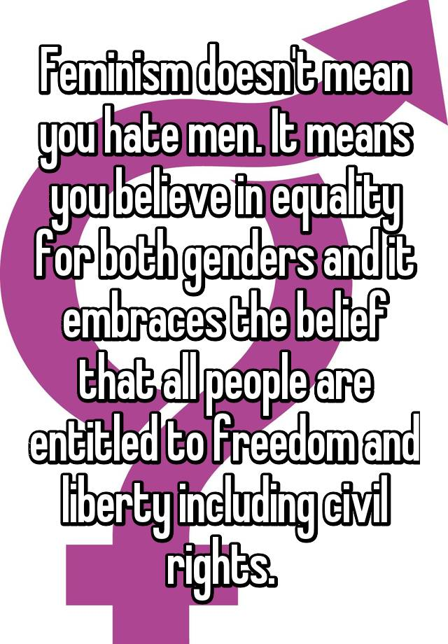 Feminism doesn't mean you hate men  It means you believe in