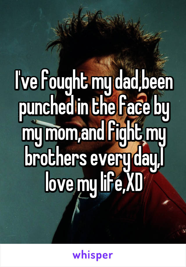 I've fought my dad,been punched in the face by my mom,and fight my brothers every day,I love my life,XD