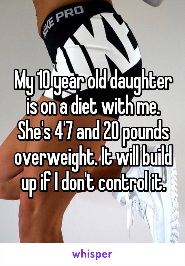My 10 year old daughter is on a diet with me. She's 4'7 and 20 pounds overweight. It will build up if I don't control it.
