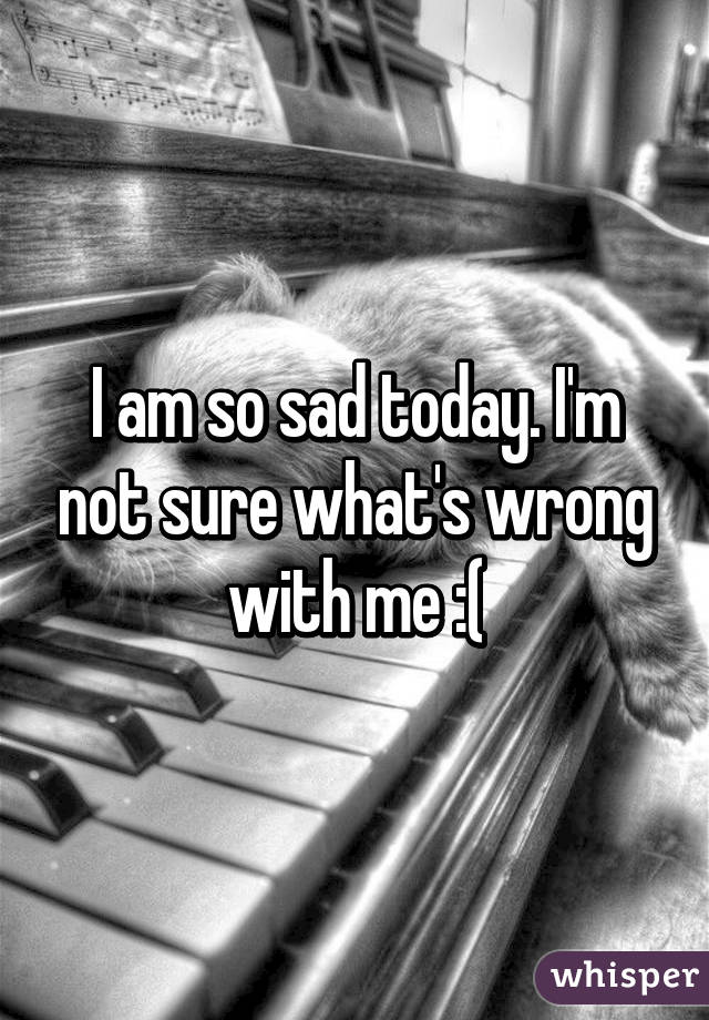 I am so sad today. I'm not sure what's wrong with me :(