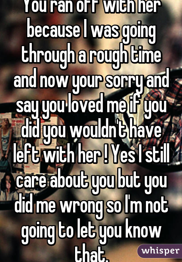 You Ran Off With Her Because I Was Going Through A Rough Time And