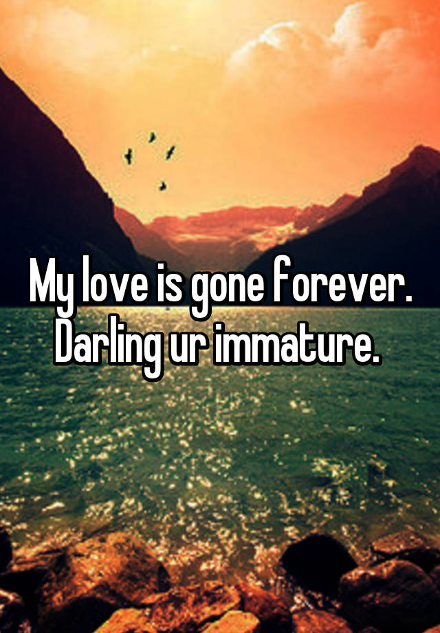 my love is gone forever darling ur immature