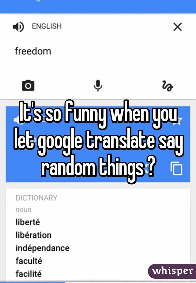 It's so funny when you let google translate say random things 😂