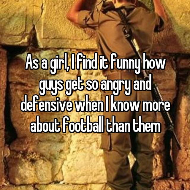 As a girl, I find it funny how guys get so angry and defensive when I know more about football than them