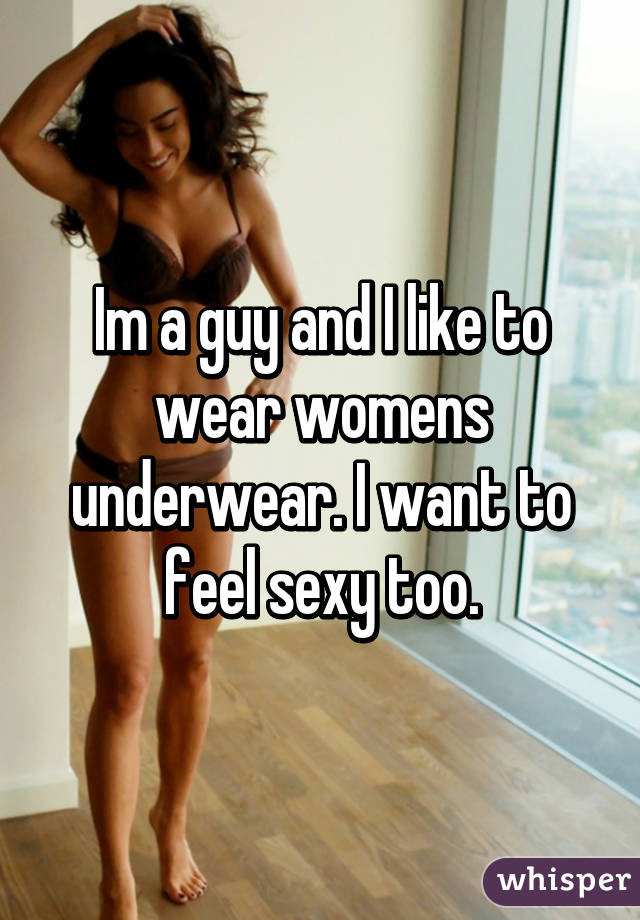 f99148d31022 Im a guy and I like to wear womens underwear. I want to feel sexy too.