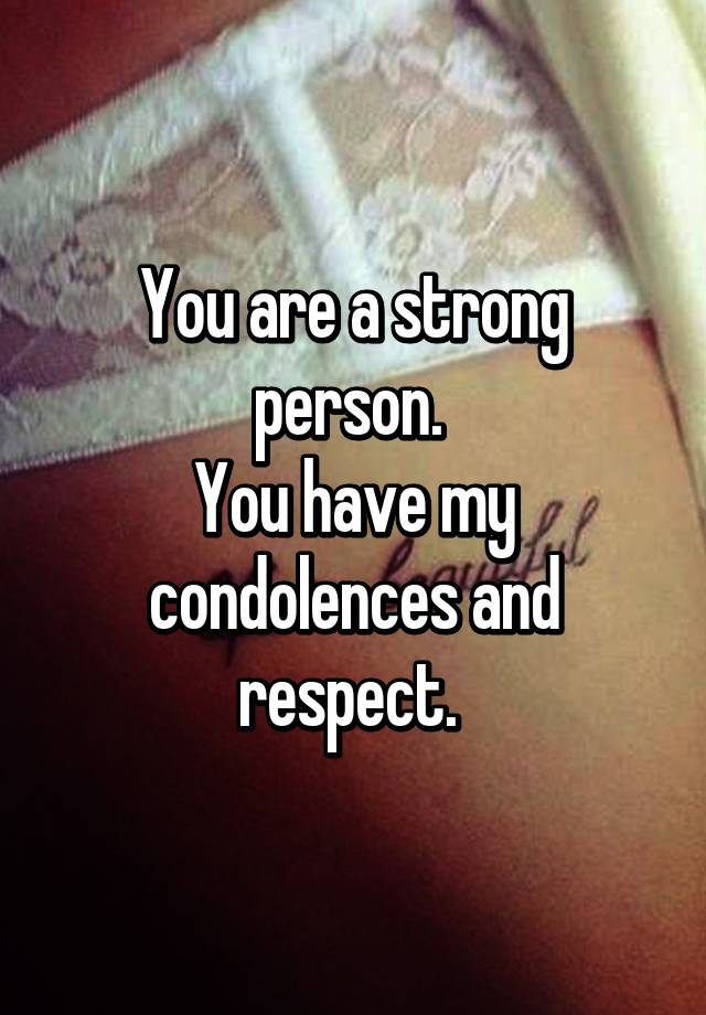 you are a strong person you have my condolences and respect