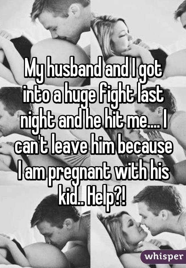 My husband and I got into a huge fight last night and he hit