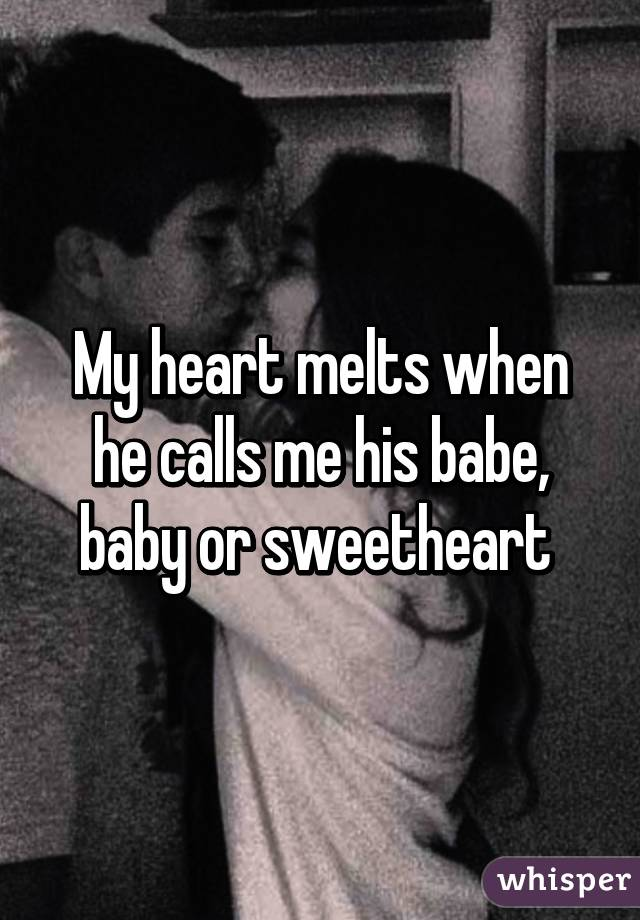 My heart melts when he calls me his babe, baby or sweetheart