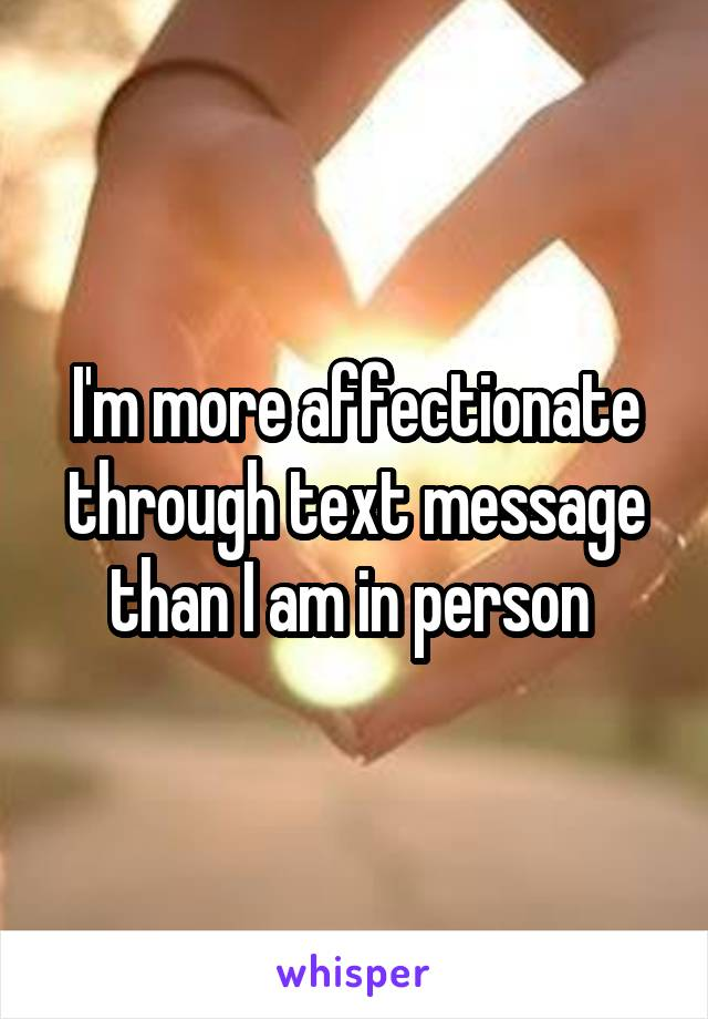 I'm more affectionate through text message than I am in person