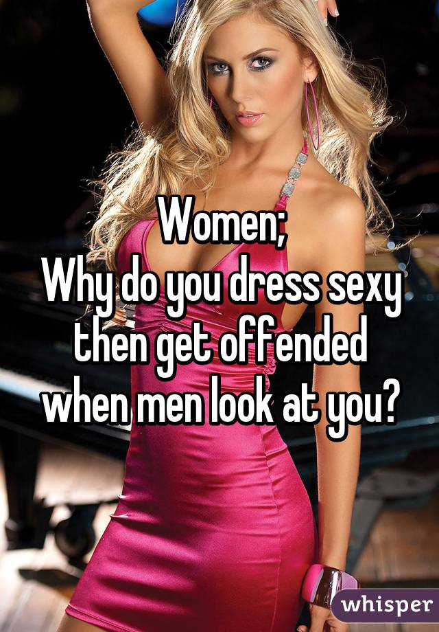 4c91fda28af Women  Why do you dress sexy then get offended when men look at you