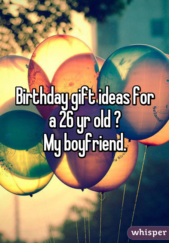Birthday Gift Ideas For A 26 Yr Old My Boyfriend
